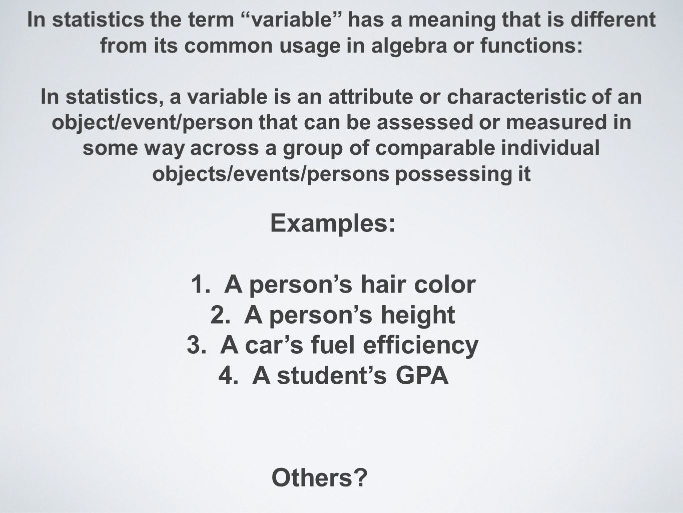 In statistics the term variable has a meaning that is different from its common usage in algebra or functions: In statistics, a variable is an attribute or characteristic of an object/event/person that can be assessed or measured in some way across a group of comparable individual objects/events/persons possessing it Examples: 1.