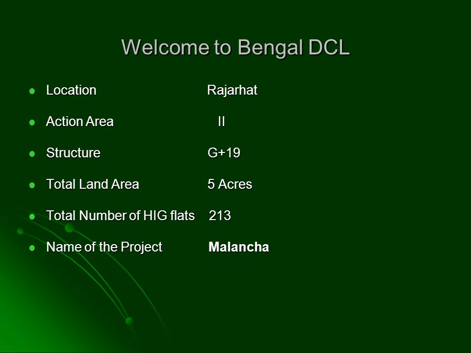 Welcome to Bengal DCL Location Rajarhat Location Rajarhat Action Area II Action Area II Structure G+19 Structure G+19 Total Land Area 5 Acres Total Land Area 5 Acres Total Number of HIG flats 213 Total Number of HIG flats 213 Name of the Project Malancha Name of the Project Malancha