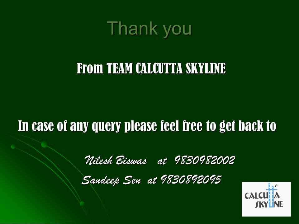 Thank you From TEAM CALCUTTA SKYLINE From TEAM CALCUTTA SKYLINE In case of any query please feel free to get back to Nilesh Biswas at 9830982002 Niles