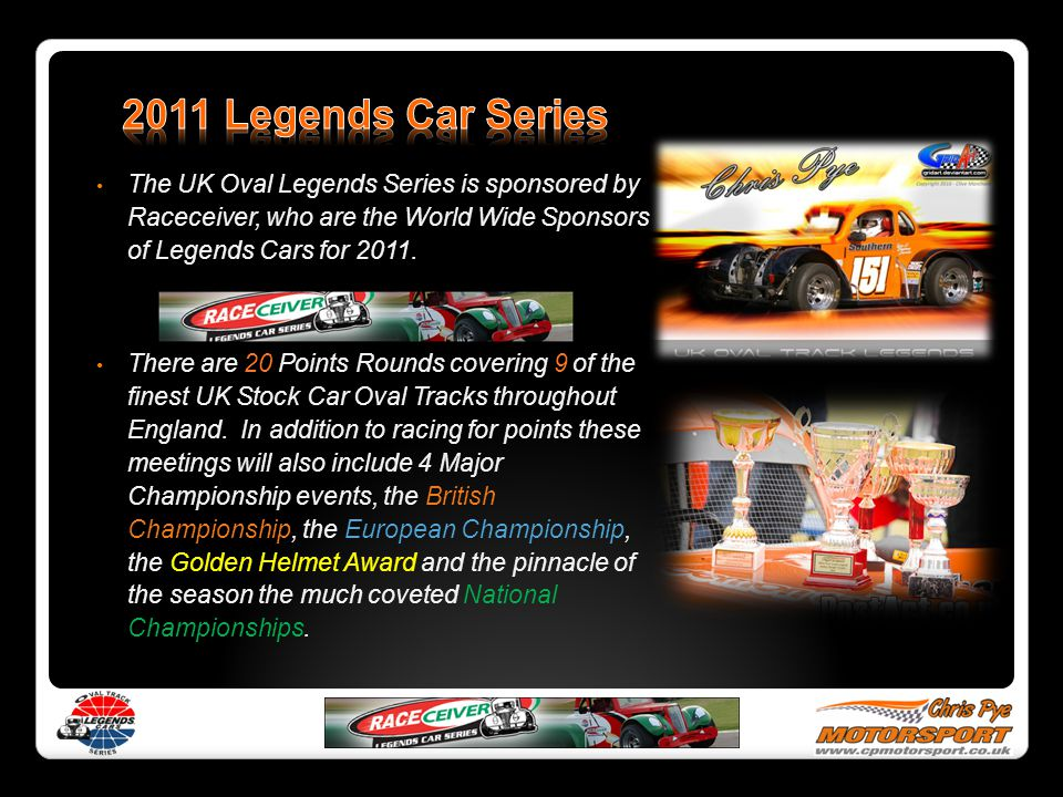 The UK Oval Legends Series is sponsored by Raceceiver, who are the World Wide Sponsors of Legends Cars for 2011. There are 20 Points Rounds covering 9