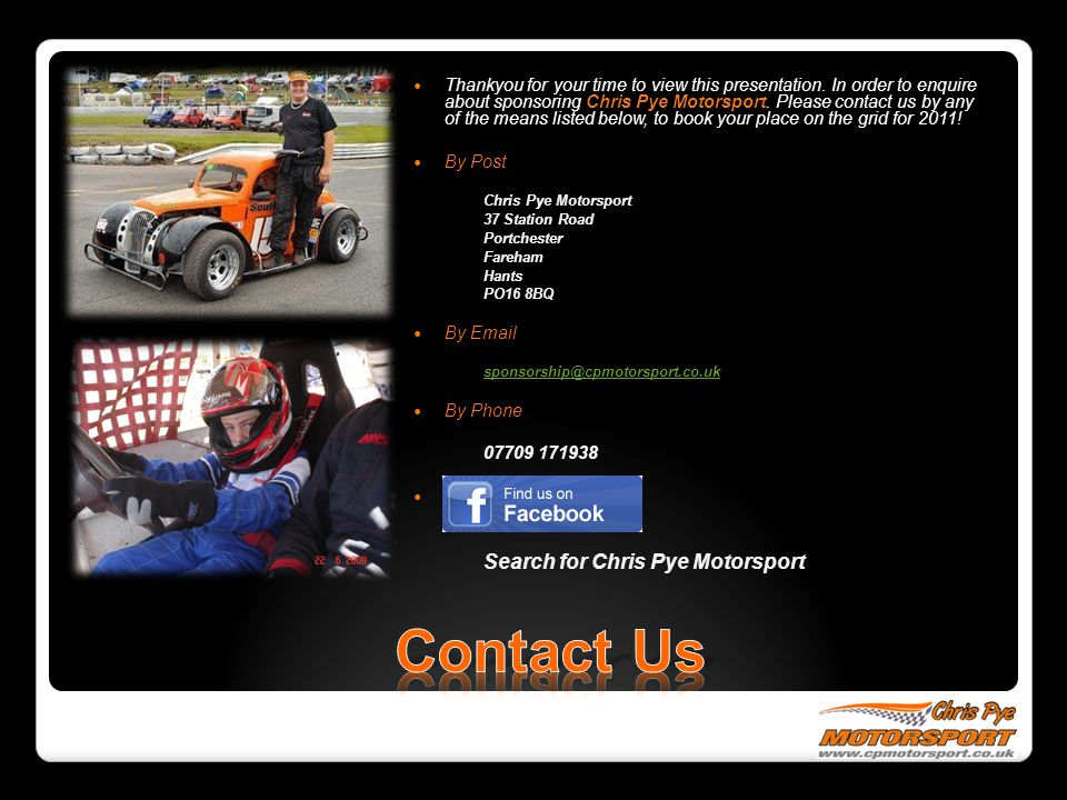 Thankyou for your time to view this presentation. In order to enquire about sponsoring Chris Pye Motorsport. Please contact us by any of the means lis