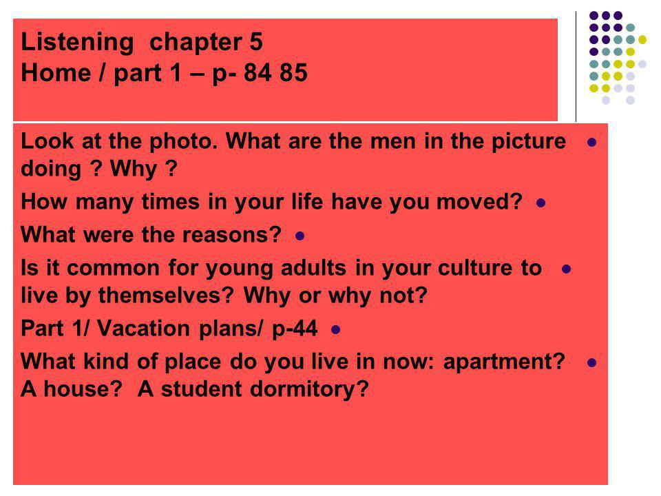 Listening chapter 5 Home / part 1 – p- 84 85 Look at the photo. What are the men in the picture doing ? Why ? How many times in your life have you mov