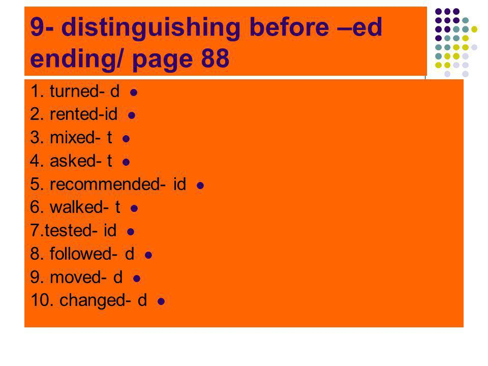 9- distinguishing before –ed ending/ page 88 1. turned- d 2. rented-id 3. mixed- t 4. asked- t 5. recommended- id 6. walked- t 7.tested- id 8. followe