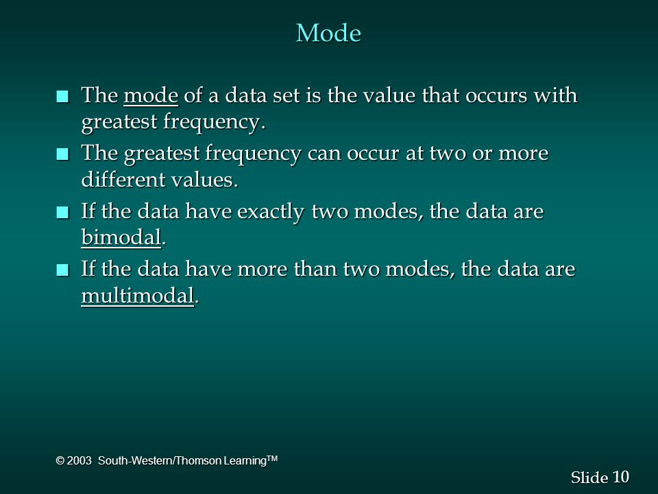 10 Slide © 2003 South-Western/Thomson Learning TM Mode n The mode of a data set is the value that occurs with greatest frequency. n The greatest frequ