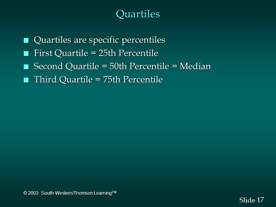 17 Slide © 2003 South-Western/Thomson Learning TM Quartiles n Quartiles are specific percentiles n First Quartile = 25th Percentile n Second Quartile