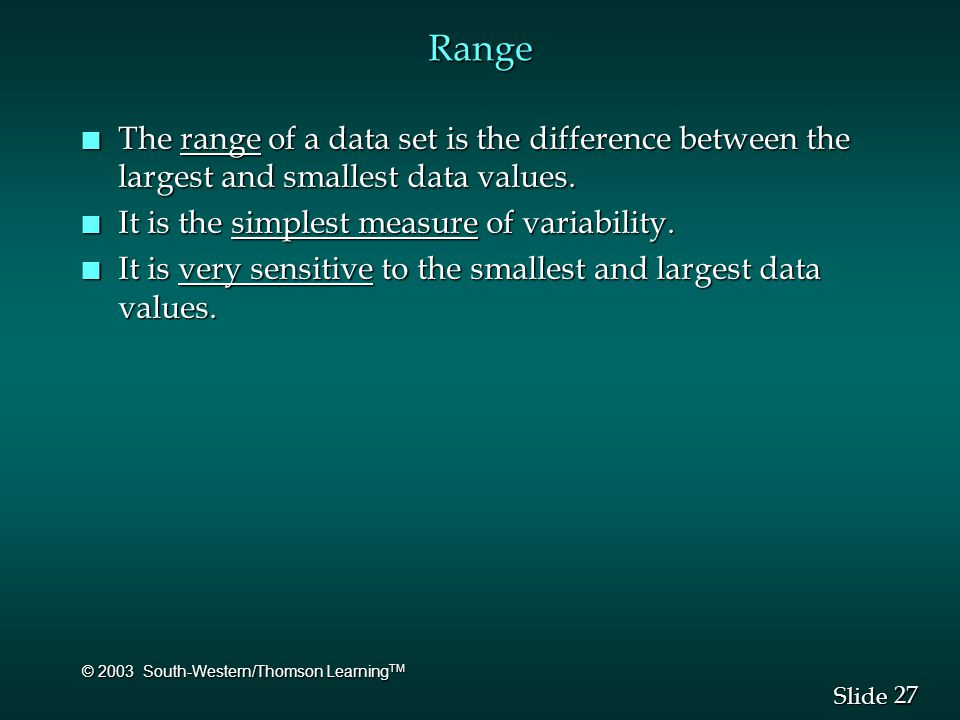 27 Slide © 2003 South-Western/Thomson Learning TM Range n The range of a data set is the difference between the largest and smallest data values. n It