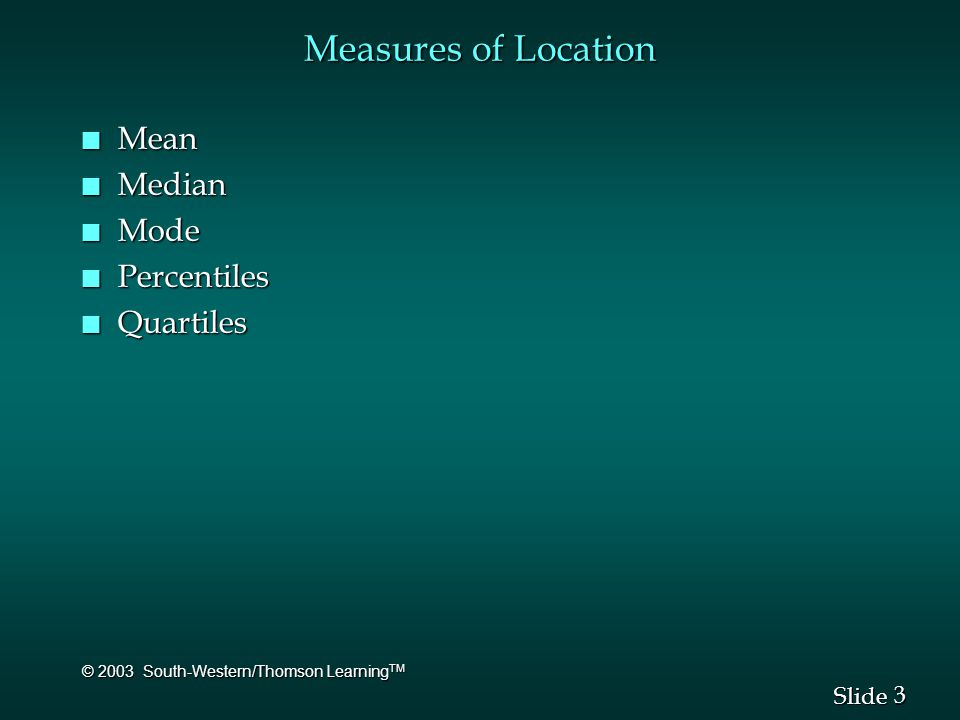 3 3 Slide © 2003 South-Western/Thomson Learning TM Measures of Location n Mean n Median n Mode n Percentiles n Quartiles