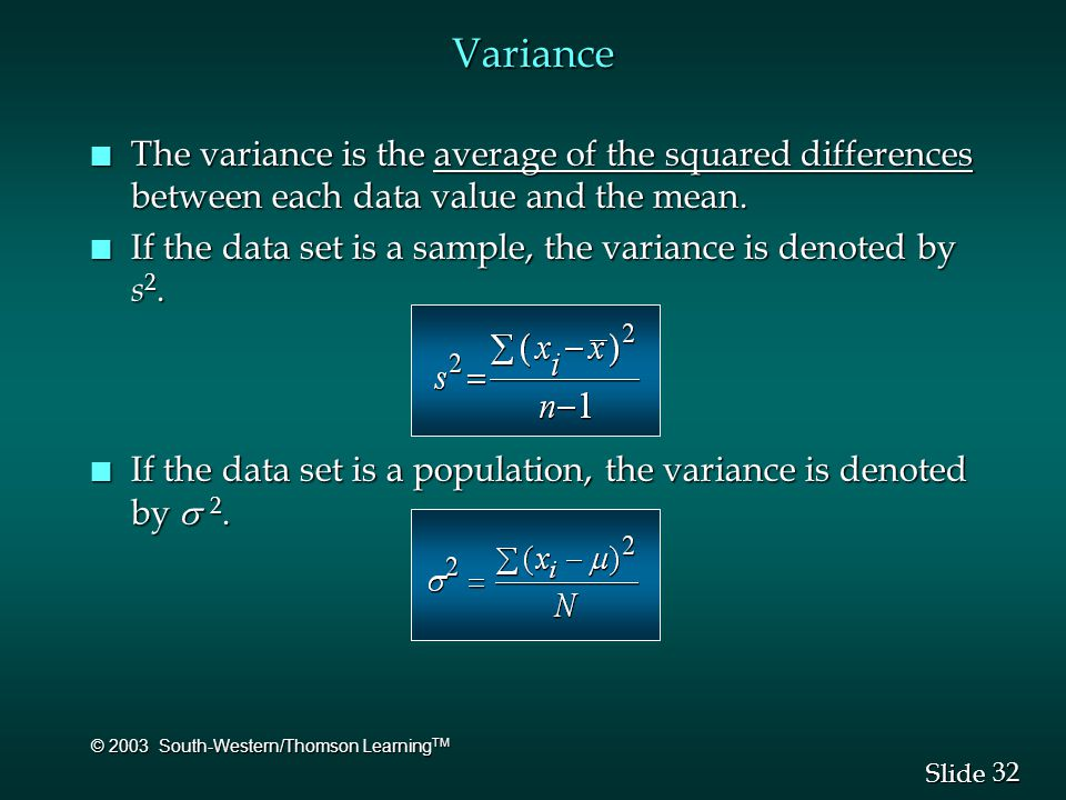 32 Slide © 2003 South-Western/Thomson Learning TM Variance n The variance is the average of the squared differences between each data value and the me
