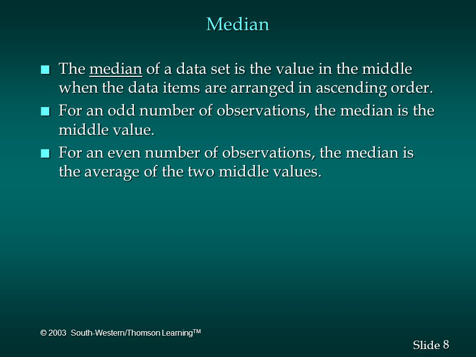 8 8 Slide © 2003 South-Western/Thomson Learning TM Median n The median of a data set is the value in the middle when the data items are arranged in as