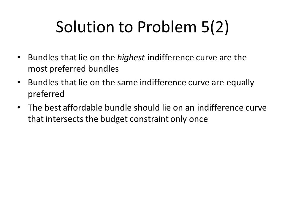 Solution to Problem 5(2) Bundles that lie on the highest indifference curve are the most preferred bundles Bundles that lie on the same indifference curve are equally preferred The best affordable bundle should lie on an indifference curve that intersects the budget constraint only once