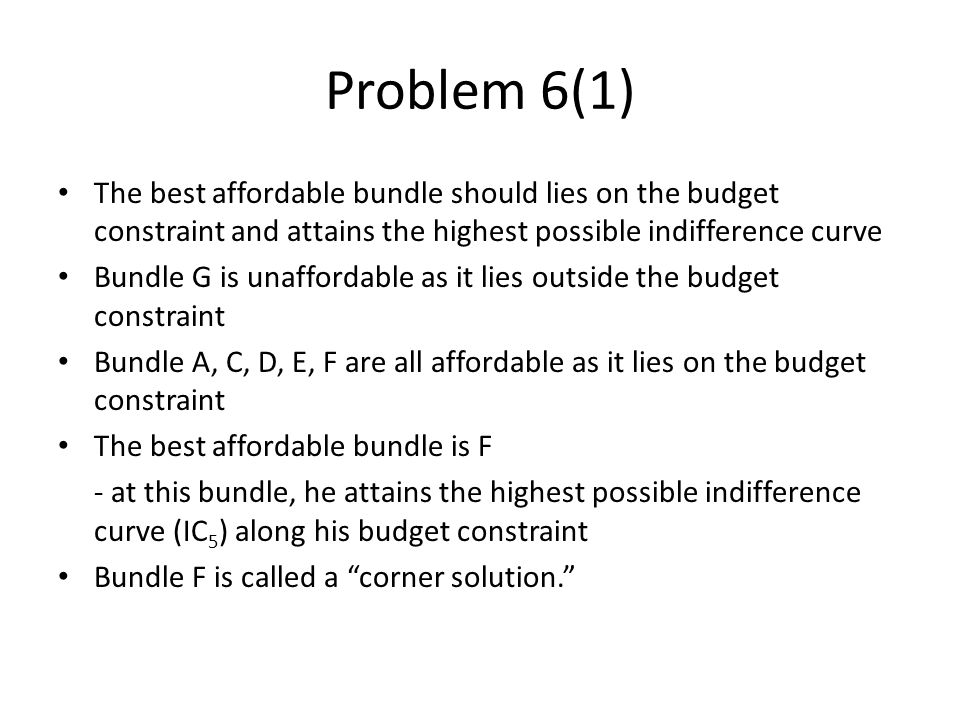 The best affordable bundle should lies on the budget constraint and attains the highest possible indifference curve Bundle G is unaffordable as it lies outside the budget constraint Bundle A, C, D, E, F are all affordable as it lies on the budget constraint The best affordable bundle is F - at this bundle, he attains the highest possible indifference curve (IC 5 ) along his budget constraint Bundle F is called a corner solution.
