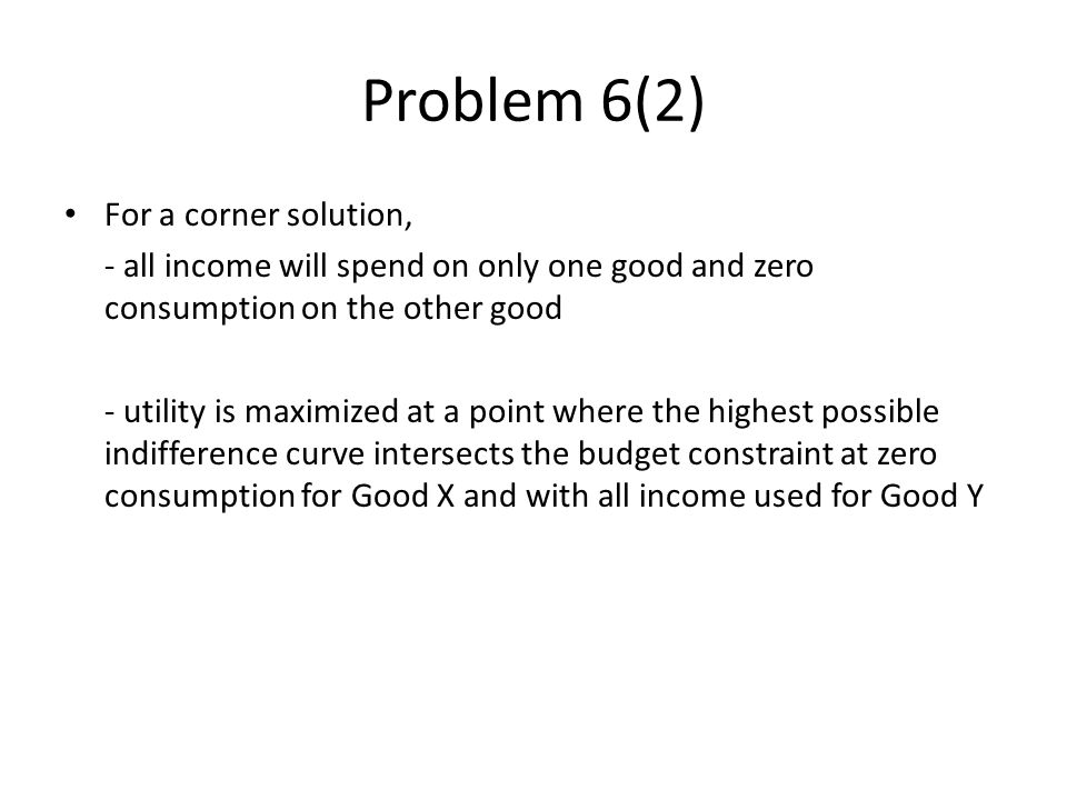 For a corner solution, - all income will spend on only one good and zero consumption on the other good - utility is maximized at a point where the highest possible indifference curve intersects the budget constraint at zero consumption for Good X and with all income used for Good Y Problem 6(2)