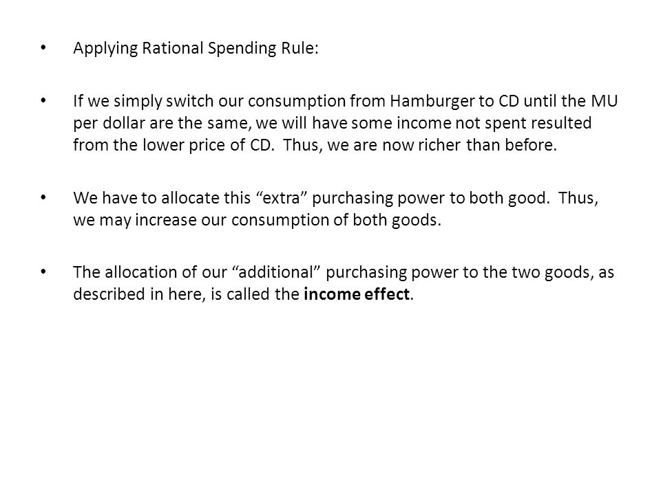 Applying Rational Spending Rule: If we simply switch our consumption from Hamburger to CD until the MU per dollar are the same, we will have some income not spent resulted from the lower price of CD.