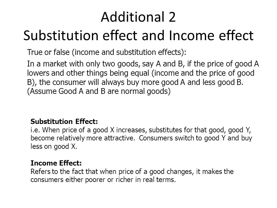 Additional 2 Substitution effect and Income effect True or false (income and substitution effects): In a market with only two goods, say A and B, if the price of good A lowers and other things being equal (income and the price of good B), the consumer will always buy more good A and less good B.