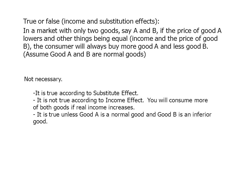 True or false (income and substitution effects): In a market with only two goods, say A and B, if the price of good A lowers and other things being equal (income and the price of good B), the consumer will always buy more good A and less good B.