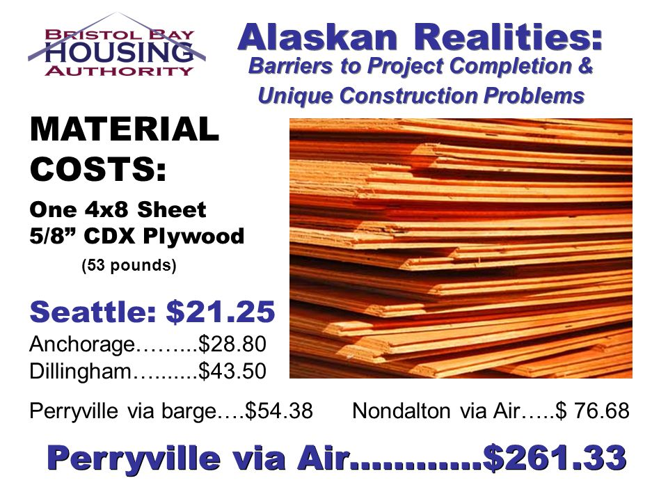 Alaskan Realities: Barriers to Project Completion & Unique Construction Problems MATERIAL COSTS: One 4x8 Sheet 5/8 CDX Plywood (53 pounds) Seattle: $2