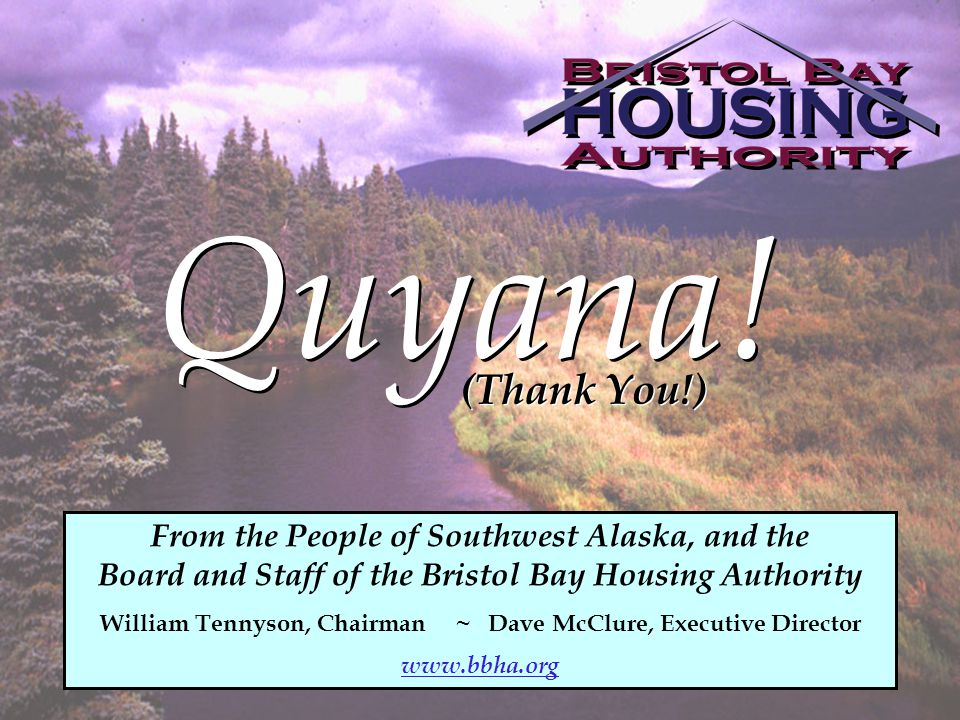 Quyana! (Thank You!) From the People of Southwest Alaska, and the Board and Staff of the Bristol Bay Housing Authority William Tennyson, Chairman ~ Da