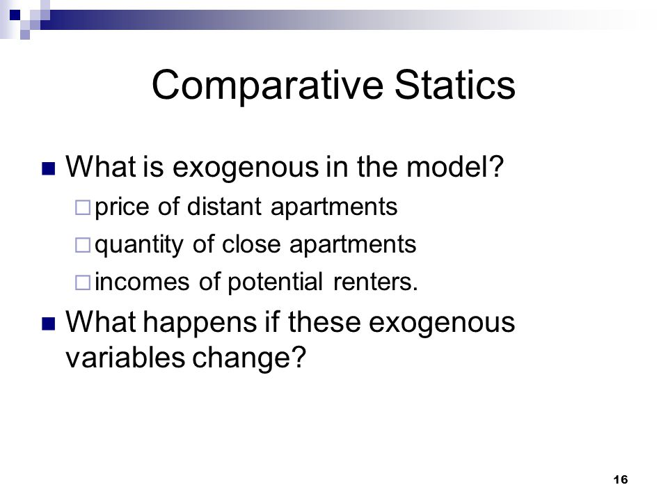 16 Comparative Statics What is exogenous in the model? price of distant apartments quantity of close apartments incomes of potential renters. What hap