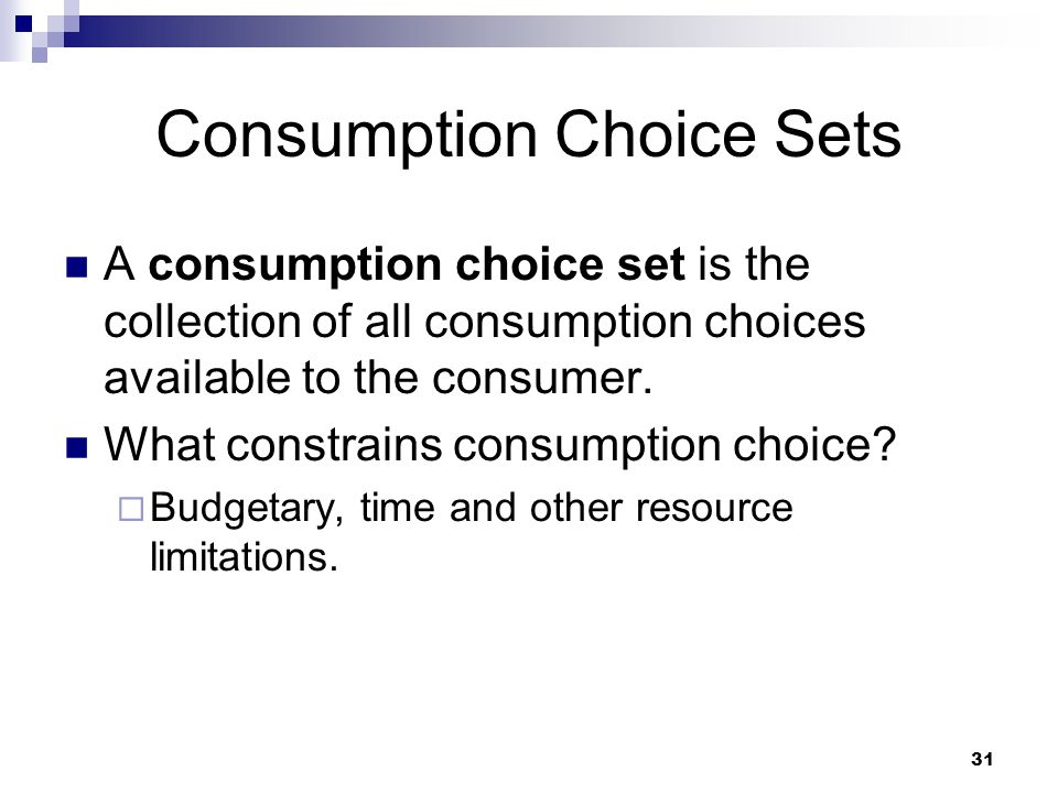 31 Consumption Choice Sets A consumption choice set is the collection of all consumption choices available to the consumer. What constrains consumptio