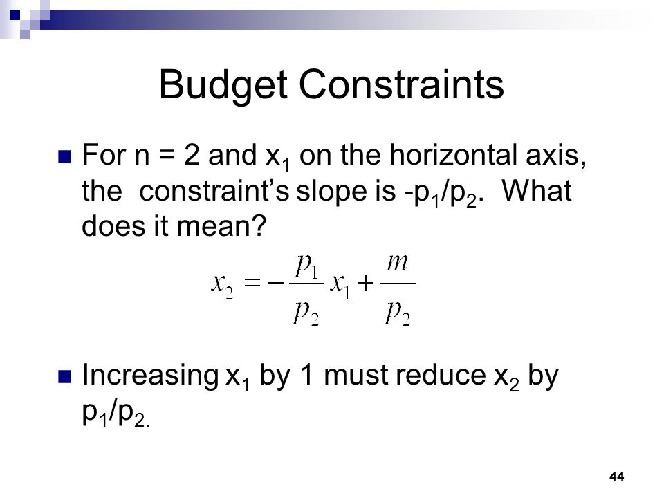 44 Budget Constraints For n = 2 and x 1 on the horizontal axis, the constraints slope is -p 1 /p 2. What does it mean? Increasing x 1 by 1 must reduce