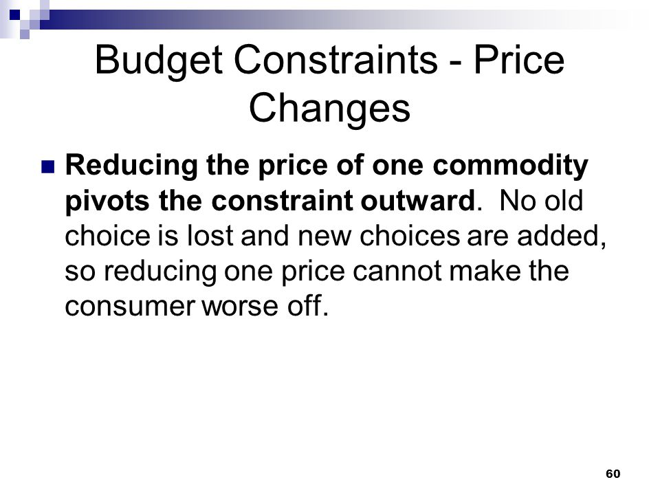 60 Budget Constraints - Price Changes Reducing the price of one commodity pivots the constraint outward. No old choice is lost and new choices are add