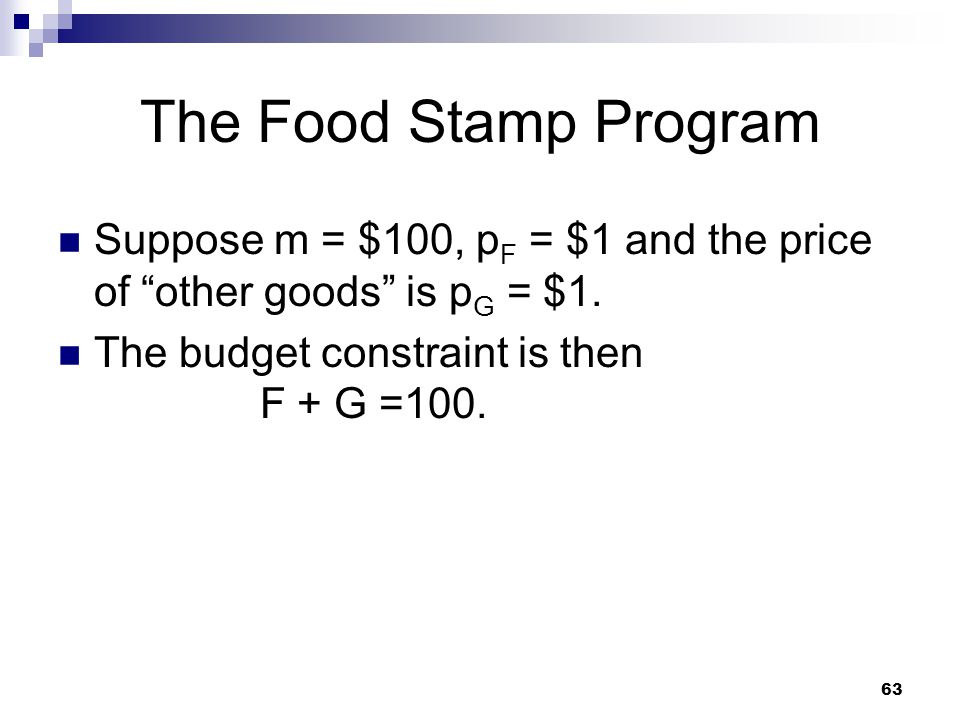 63 The Food Stamp Program Suppose m = $100, p F = $1 and the price of other goods is p G = $1. The budget constraint is then F + G =100.