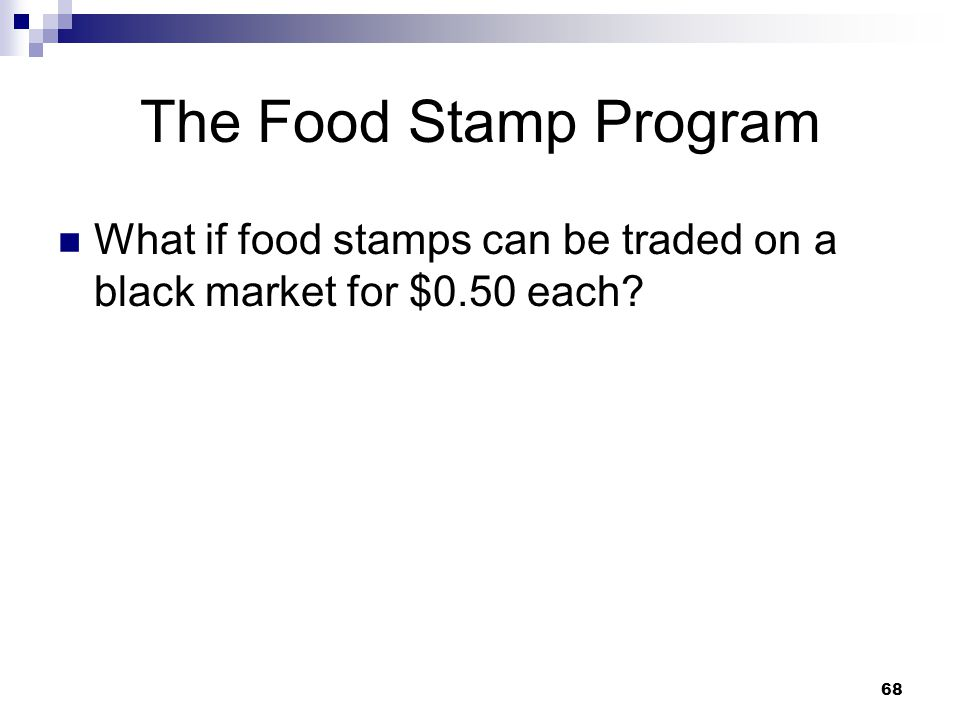 68 The Food Stamp Program What if food stamps can be traded on a black market for $0.50 each?