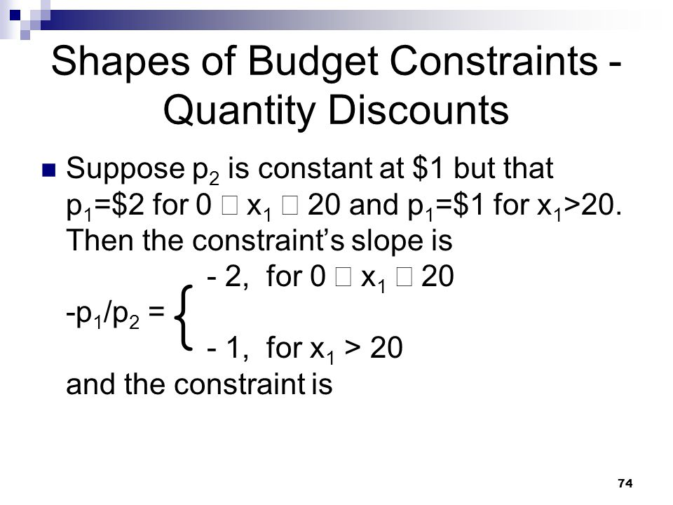 74 Shapes of Budget Constraints - Quantity Discounts Suppose p 2 is constant at $1 but that p 1 =$2 for 0 x 1 20 and p 1 =$1 for x 1 >20. Then the con