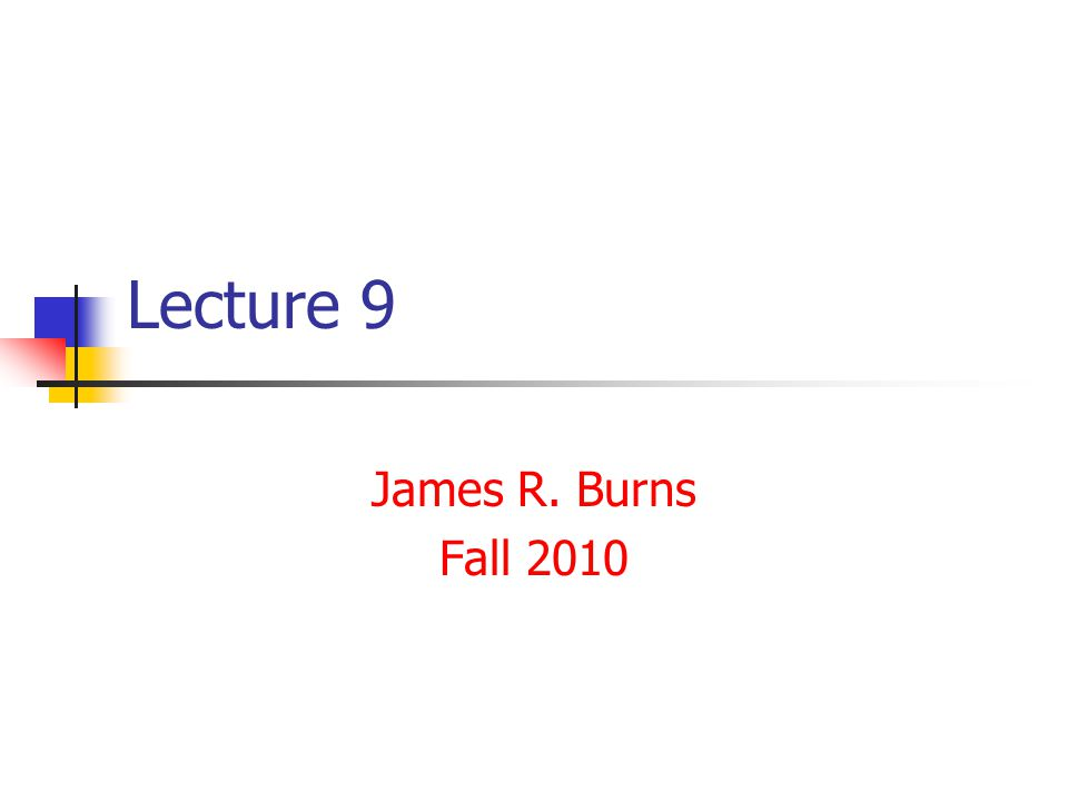 Lecture 9 James R. Burns Fall 2010