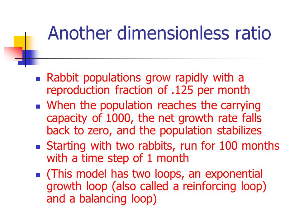 Another dimensionless ratio Rabbit populations grow rapidly with a reproduction fraction of.125 per month When the population reaches the carrying capacity of 1000, the net growth rate falls back to zero, and the population stabilizes Starting with two rabbits, run for 100 months with a time step of 1 month (This model has two loops, an exponential growth loop (also called a reinforcing loop) and a balancing loop)