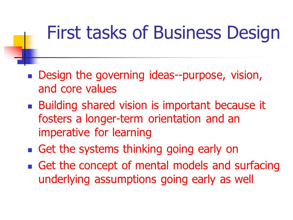 First tasks of Business Design Design the governing ideas--purpose, vision, and core values Building shared vision is important because it fosters a longer-term orientation and an imperative for learning Get the systems thinking going early on Get the concept of mental models and surfacing underlying assumptions going early as well