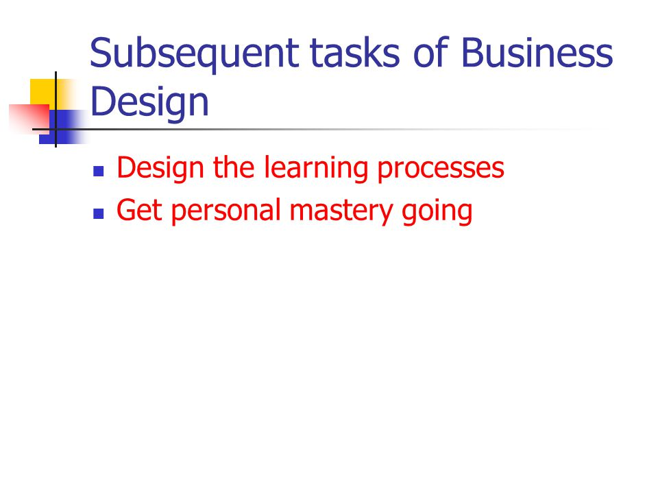 Subsequent tasks of Business Design Design the learning processes Get personal mastery going