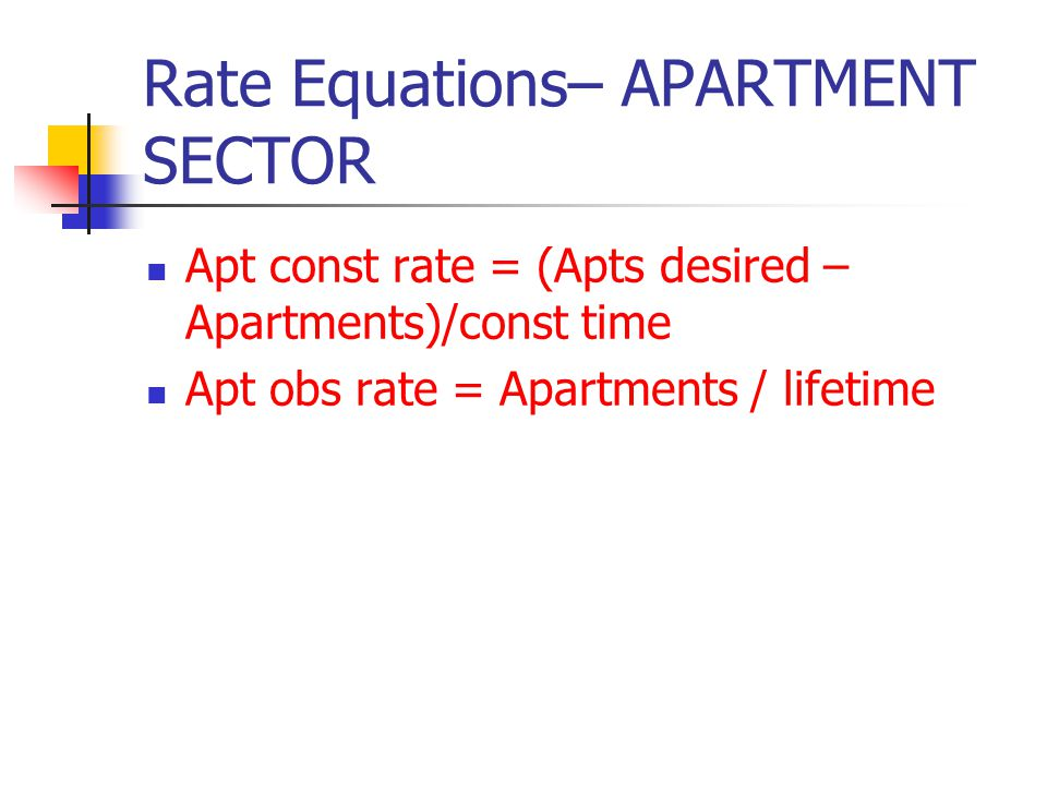 Rate Equations– APARTMENT SECTOR Apt const rate = (Apts desired – Apartments)/const time Apt obs rate = Apartments / lifetime
