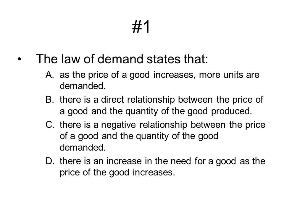 #1 The law of demand states that: A.as the price of a good increases, more units are demanded. B.there is a direct relationship between the price of a