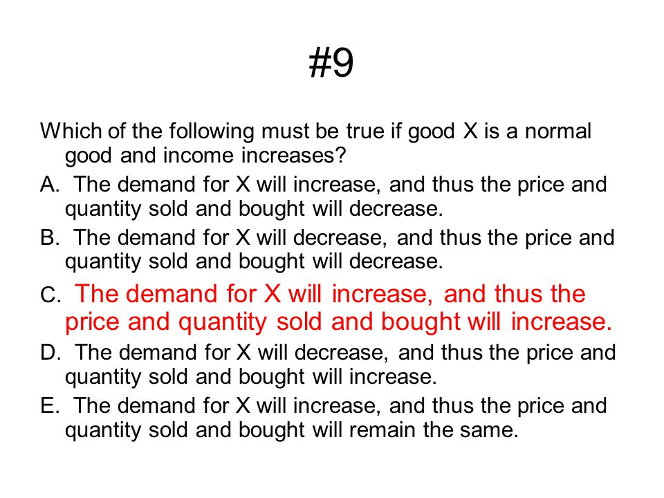 #9 Which of the following must be true if good X is a normal good and income increases? A. The demand for X will increase, and thus the price and quan