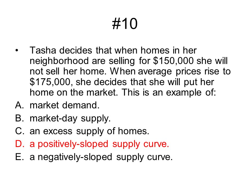 #10 Tasha decides that when homes in her neighborhood are selling for $150,000 she will not sell her home. When average prices rise to $175,000, she d