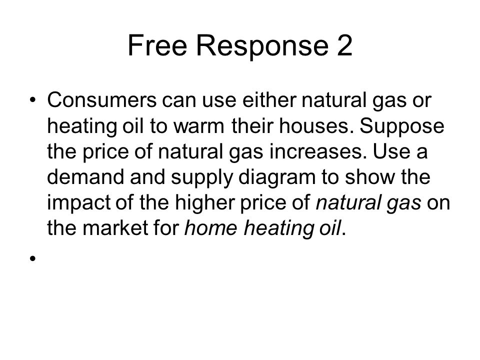 Free Response 2 Consumers can use either natural gas or heating oil to warm their houses. Suppose the price of natural gas increases. Use a demand and