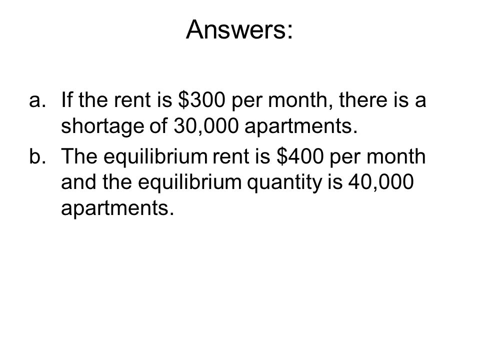 Answers: a.If the rent is $300 per month, there is a shortage of 30,000 apartments. b. The equilibrium rent is $400 per month and the equilibrium quan