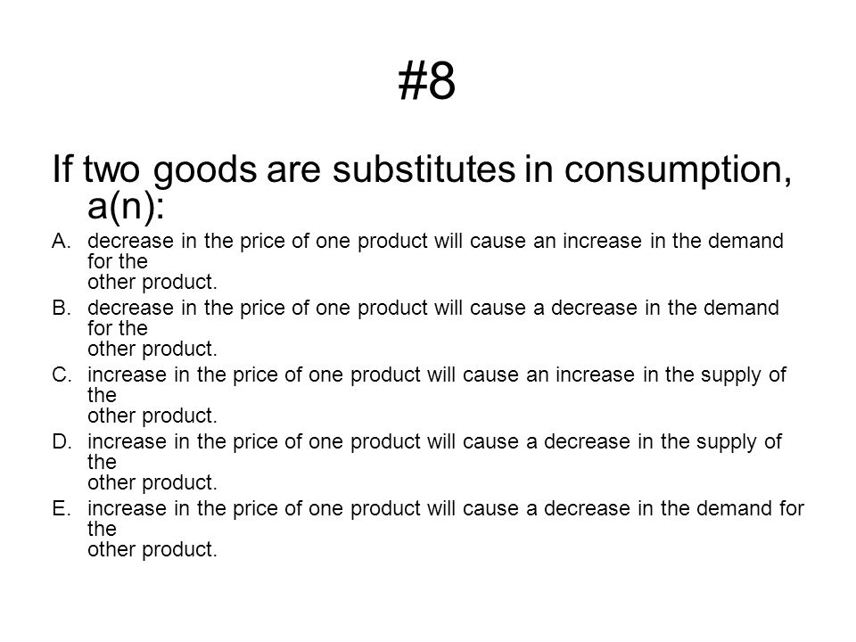 #8 If two goods are substitutes in consumption, a(n): A.decrease in the price of one product will cause an increase in the demand for the other produc