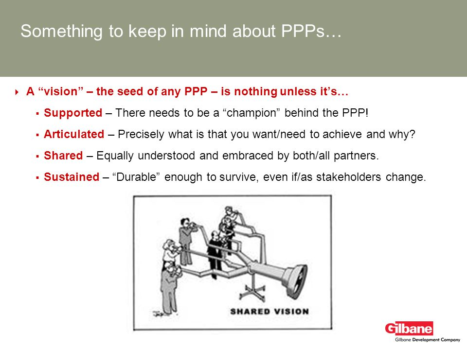 Something to keep in mind about PPPs… A vision – the seed of any PPP – is nothing unless its… Supported – There needs to be a champion behind the PPP!