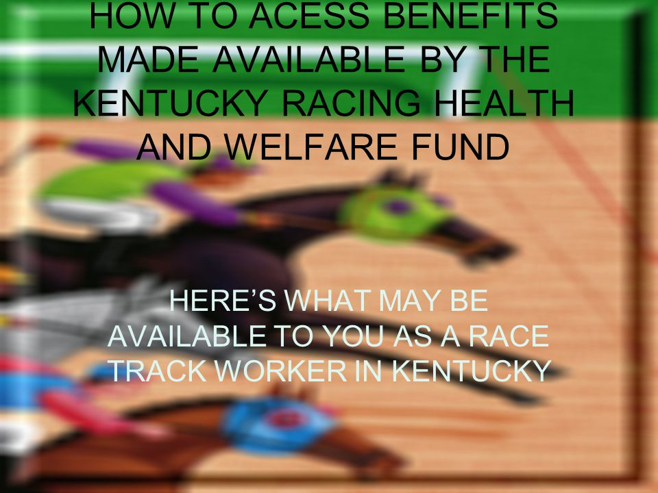 HOW TO ACESS BENEFITS MADE AVAILABLE BY THE KENTUCKY RACING HEALTH AND WELFARE FUND HERES WHAT MAY BE AVAILABLE TO YOU AS A RACE TRACK WORKER IN KENTUCKY