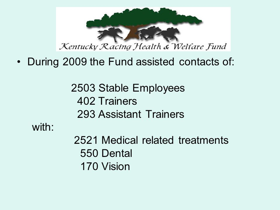 During 2009 the Fund assisted contacts of: 2503 Stable Employees 402 Trainers 293 Assistant Trainers with: 2521 Medical related treatments 550 Dental