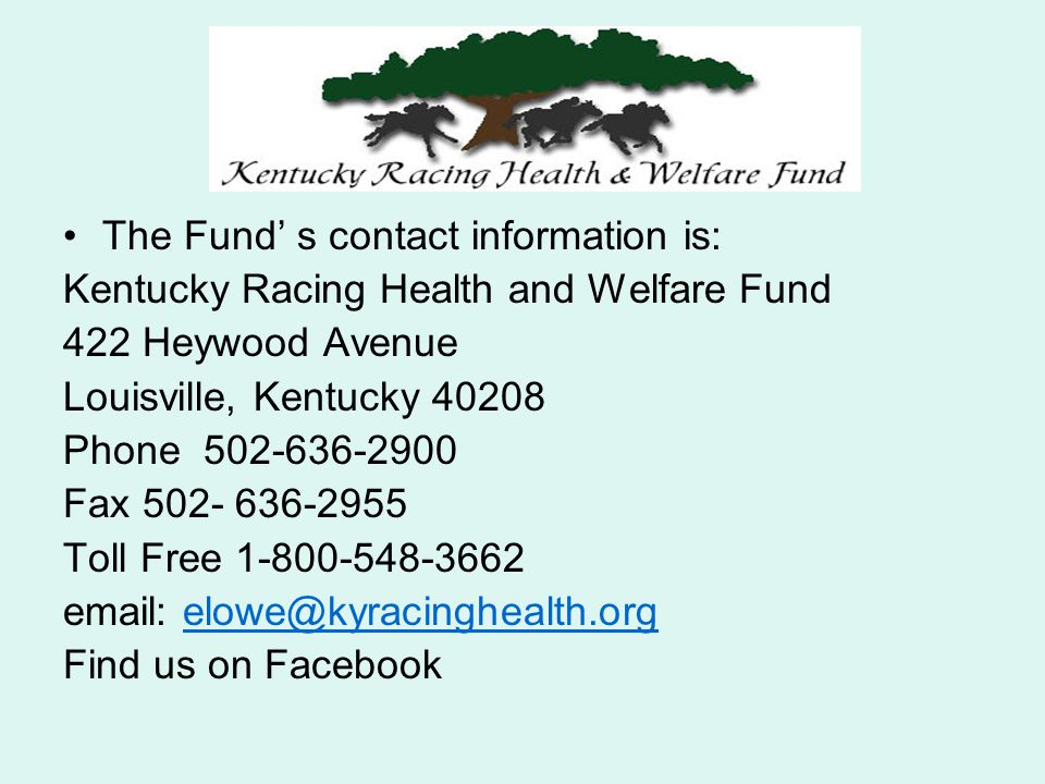 The Fund s contact information is: Kentucky Racing Health and Welfare Fund 422 Heywood Avenue Louisville, Kentucky 40208 Phone 502-636-2900 Fax 502- 6