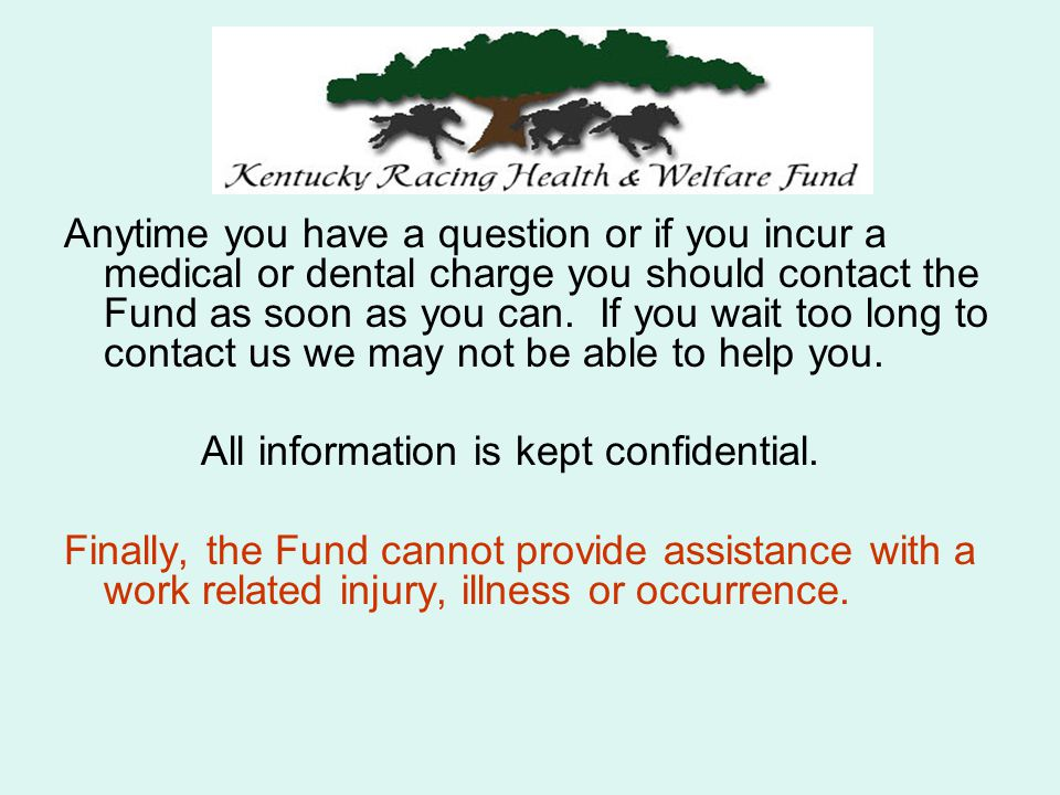 Anytime you have a question or if you incur a medical or dental charge you should contact the Fund as soon as you can.