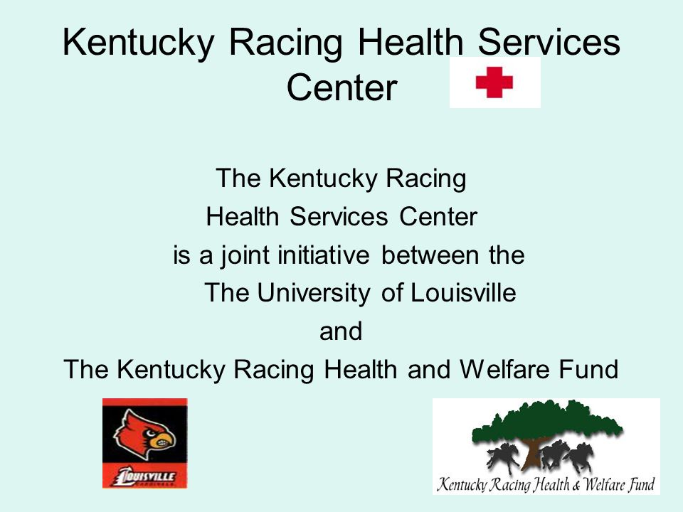 Kentucky Racing Health Services Center The Kentucky Racing Health Services Center is a joint initiative between the The University of Louisville and The Kentucky Racing Health and Welfare Fund