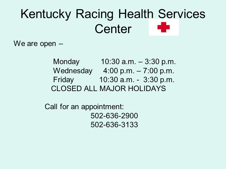 Kentucky Racing Health Services Center We are open – Monday 10:30 a.m. – 3:30 p.m. Wednesday 4:00 p.m. – 7:00 p.m. Friday 10:30 a.m. - 3:30 p.m. CLOSE