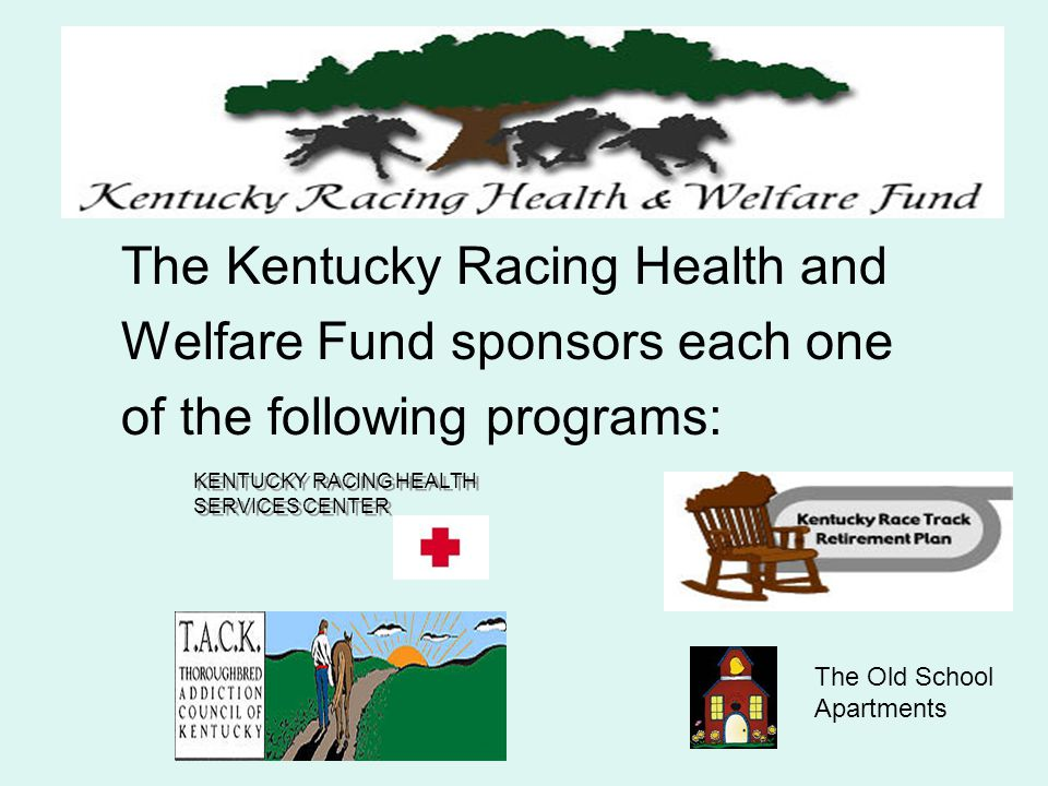 The Kentucky Racing Health and Welfare Fund sponsors each one of the following programs: KENTUCKY RACING HEALTH SERVICES CENTER The Old School Apartments
