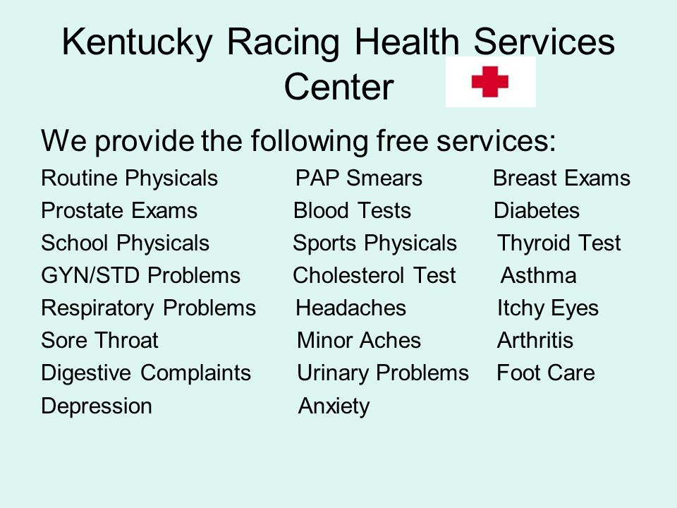 Kentucky Racing Health Services Center We provide the following free services: Routine Physicals PAP Smears Breast Exams Prostate Exams Blood Tests Di