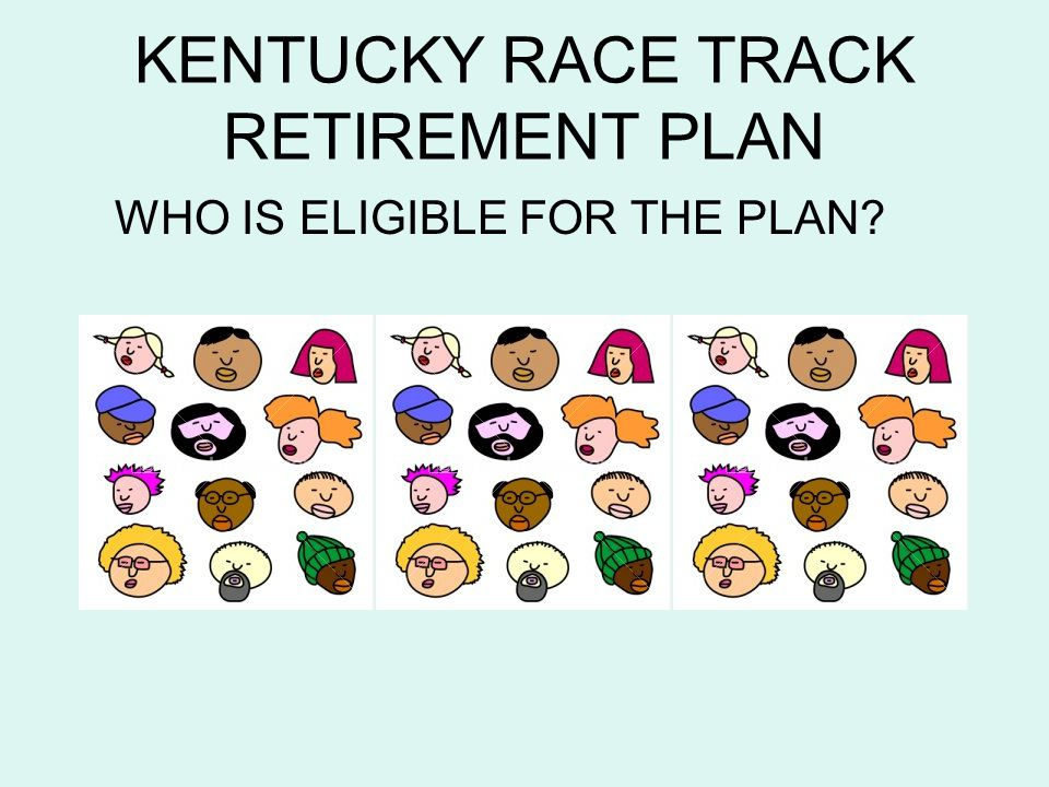 KENTUCKY RACE TRACK RETIREMENT PLAN WHO IS ELIGIBLE FOR THE PLAN