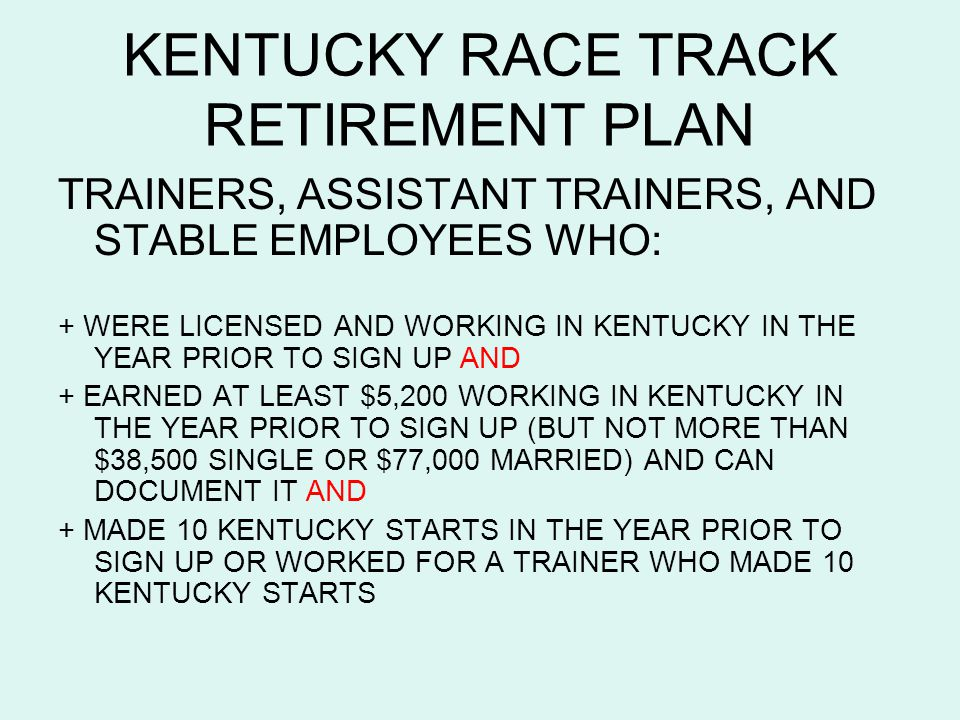 KENTUCKY RACE TRACK RETIREMENT PLAN TRAINERS, ASSISTANT TRAINERS, AND STABLE EMPLOYEES WHO: + WERE LICENSED AND WORKING IN KENTUCKY IN THE YEAR PRIOR TO SIGN UP AND + EARNED AT LEAST $5,200 WORKING IN KENTUCKY IN THE YEAR PRIOR TO SIGN UP (BUT NOT MORE THAN $38,500 SINGLE OR $77,000 MARRIED) AND CAN DOCUMENT IT AND + MADE 10 KENTUCKY STARTS IN THE YEAR PRIOR TO SIGN UP OR WORKED FOR A TRAINER WHO MADE 10 KENTUCKY STARTS